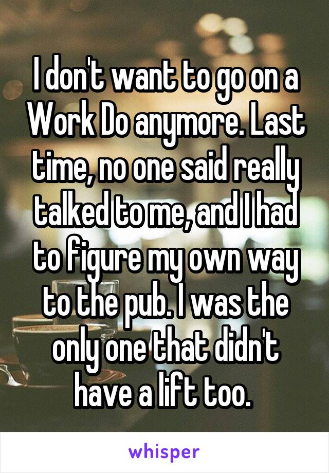 I don't want to go on a Work Do anymore. Last time, no one said really talked to me, and I had to figure my own way to the pub. I was the only one that didn't have a lift too.