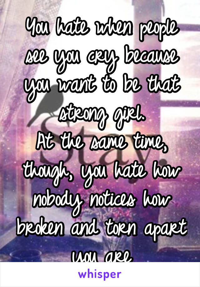 You hate when people see you cry because you want to be that strong girl. At the same time, though, you hate how nobody notices how broken and torn apart you are