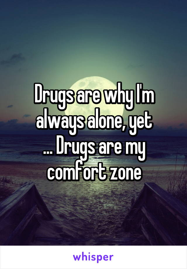 Drugs are why I'm always alone, yet ... Drugs are my comfort zone