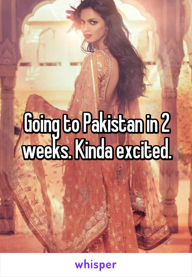 Going to Pakistan in 2 weeks. Kinda excited.