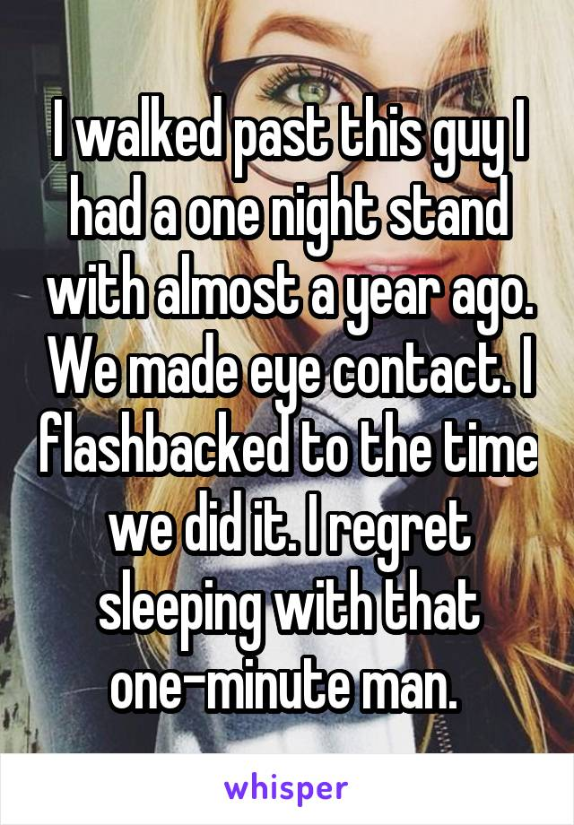 I walked past this guy I had a one night stand with almost a year ago. We made eye contact. I flashbacked to the time we did it. I regret sleeping with that one-minute man.