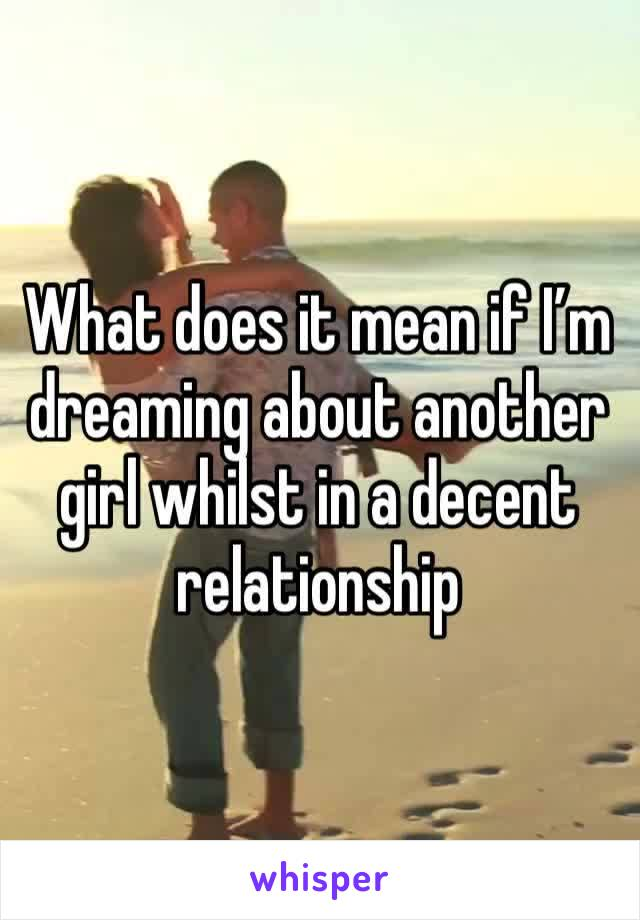 What does it mean if I'm dreaming about another girl whilst in a decent relationship