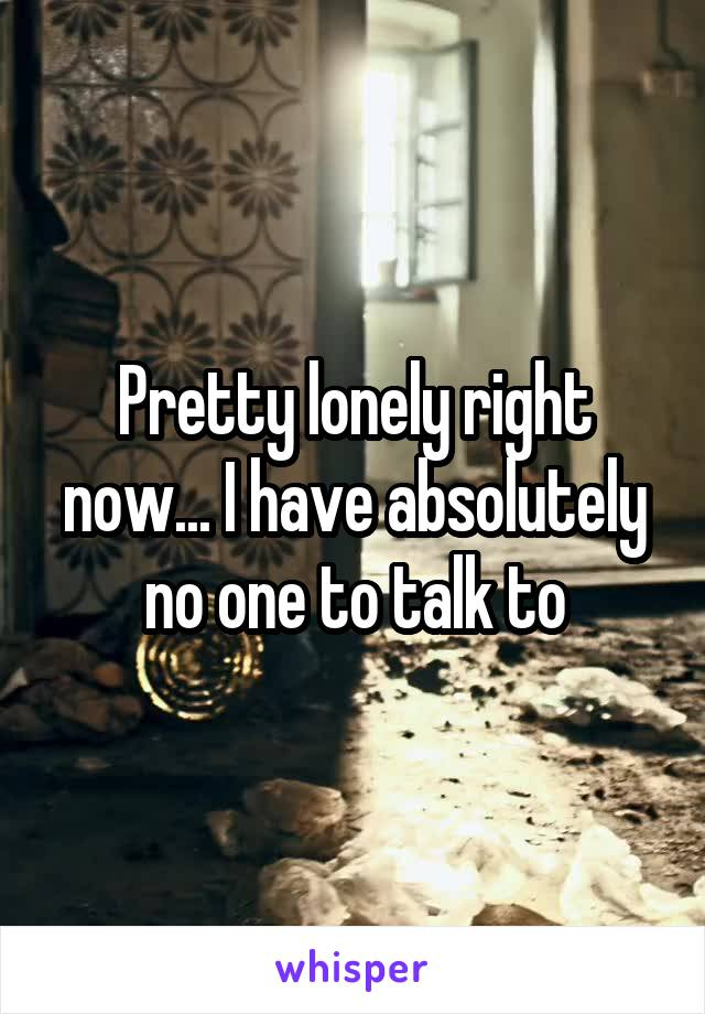 Pretty lonely right now... I have absolutely no one to talk to