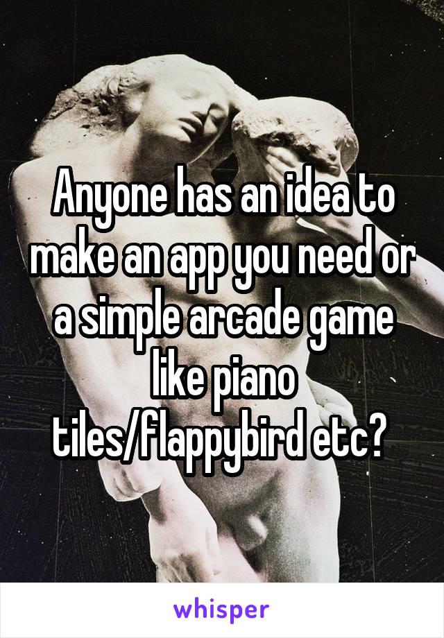 Anyone has an idea to make an app you need or a simple arcade game like piano tiles/flappybird etc?