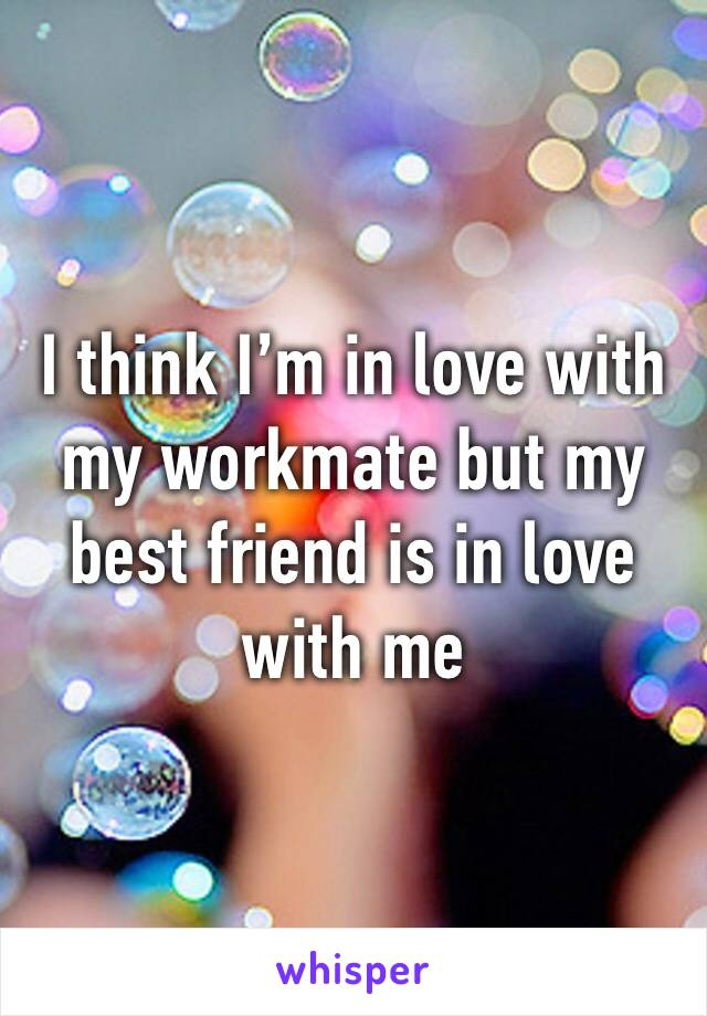 I think I'm in love with my workmate but my best friend is in love with me