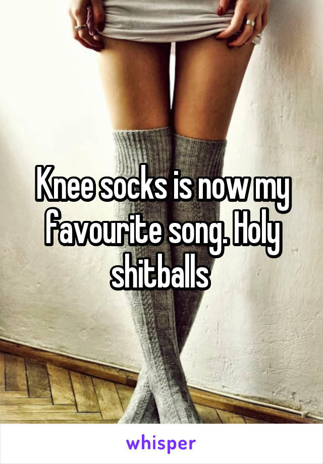 Knee socks is now my favourite song. Holy shitballs