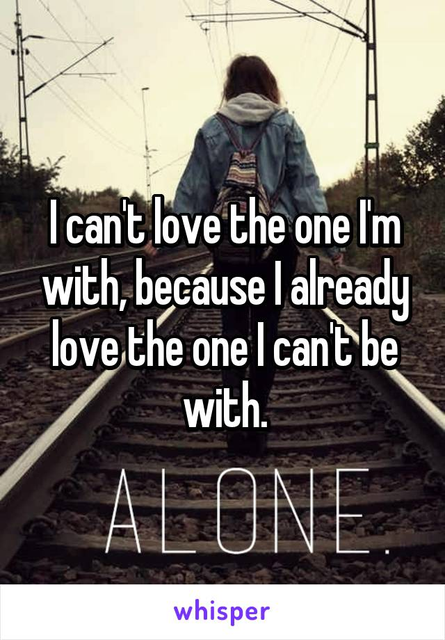 I can't love the one I'm with, because I already love the one I can't be with.