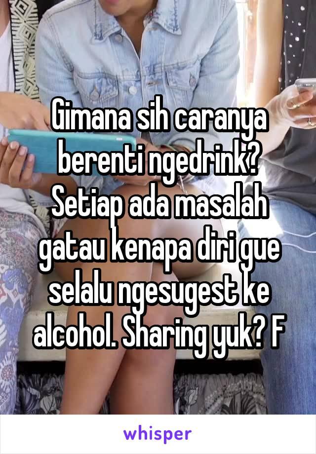 Gimana sih caranya berenti ngedrink? Setiap ada masalah gatau kenapa diri gue selalu ngesugest ke alcohol. Sharing yuk? F
