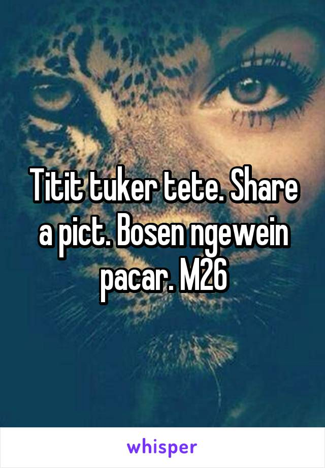 Titit tuker tete. Share a pict. Bosen ngewein pacar. M26