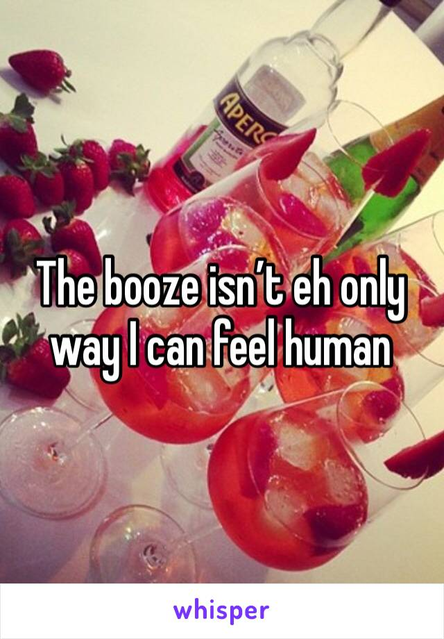 The booze isn't eh only way I can feel human