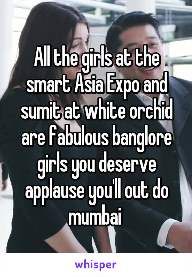 All the girls at the smart Asia Expo and sumit at white orchid are fabulous banglore girls you deserve applause you'll out do mumbai