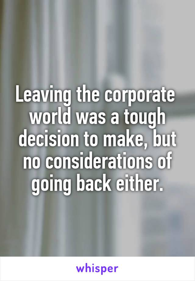 Leaving the corporate  world was a tough decision to make, but no considerations of going back either.