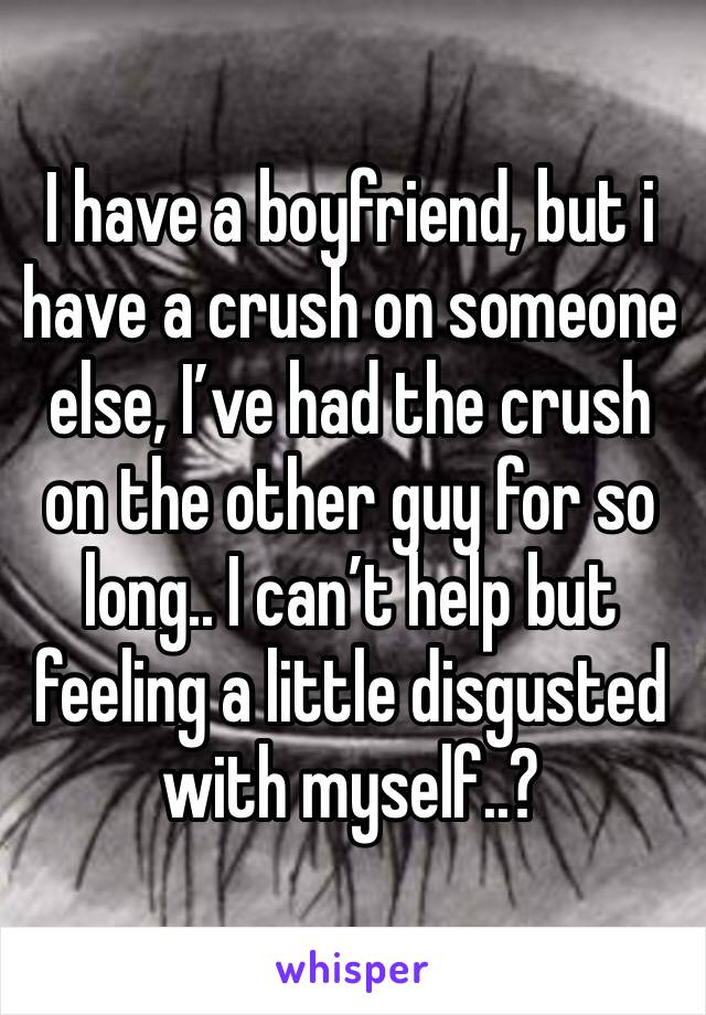 I have a boyfriend, but i have a crush on someone else, I've had the crush on the other guy for so long.. I can't help but feeling a little disgusted with myself..?