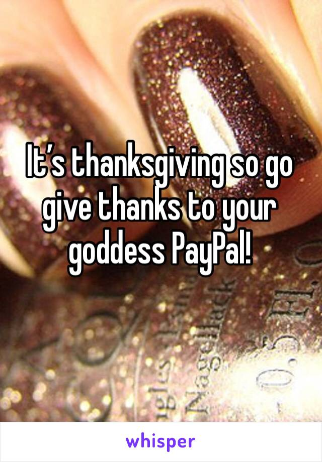 It's thanksgiving so go give thanks to your goddess PayPal!