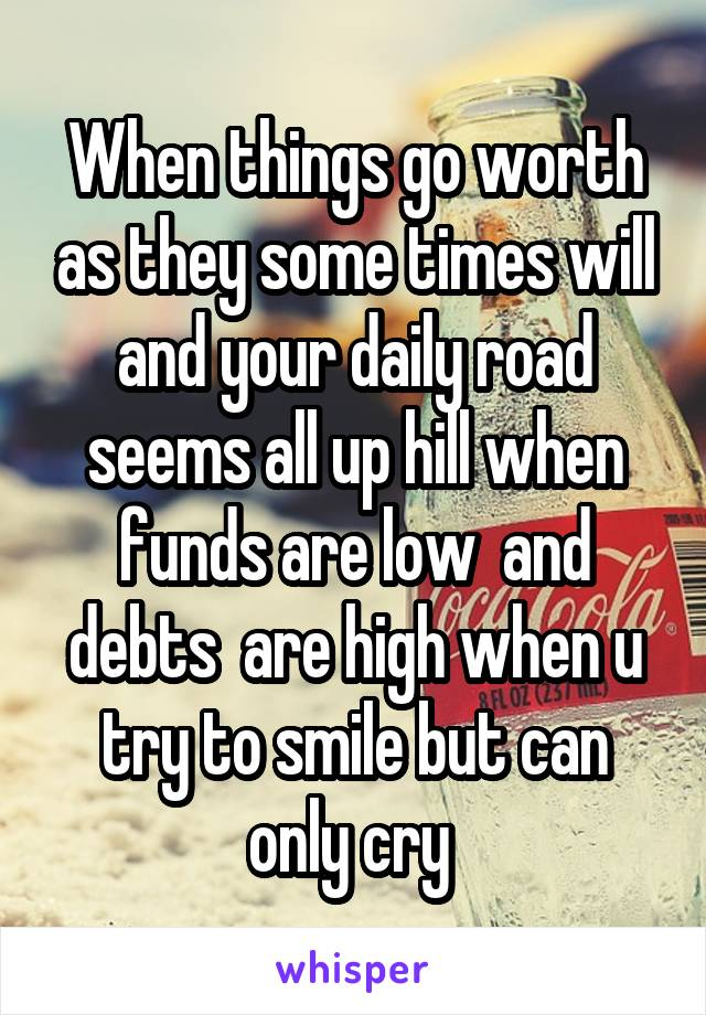 When things go worth as they some times will and your daily road seems all up hill when funds are low  and debts  are high when u try to smile but can only cry