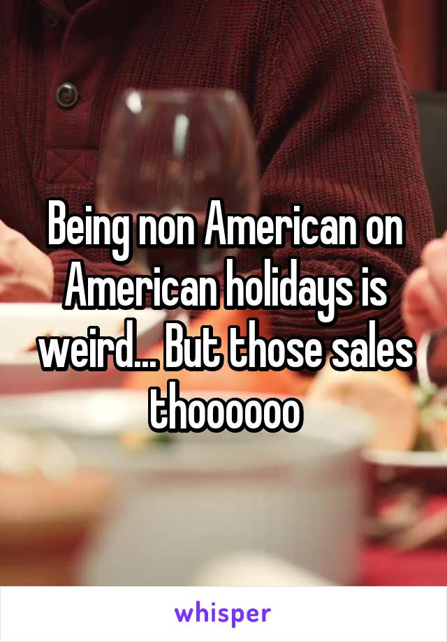 Being non American on American holidays is weird... But those sales thoooooo