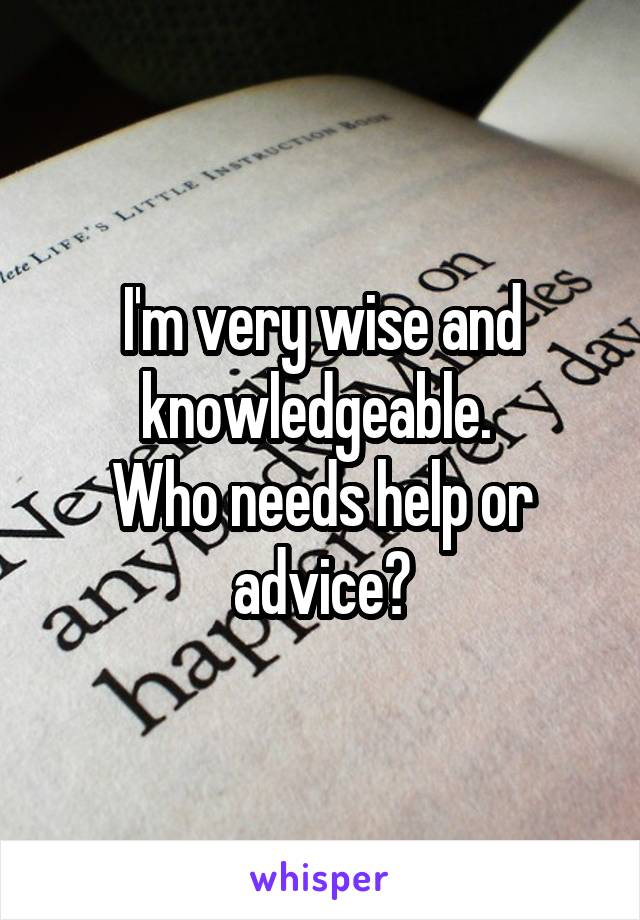 I'm very wise and knowledgeable.  Who needs help or advice?