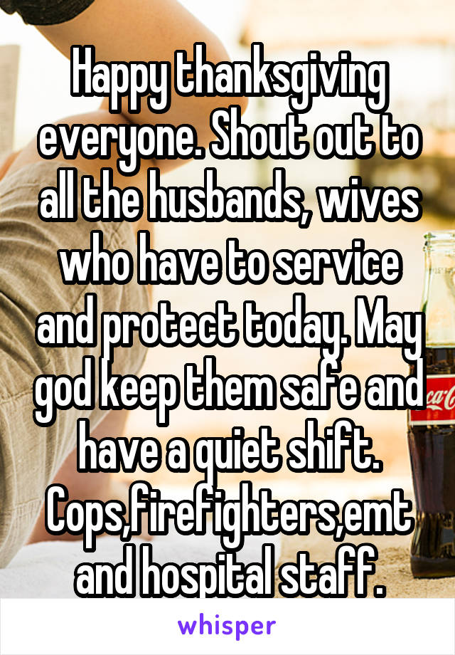 Happy thanksgiving everyone. Shout out to all the husbands, wives who have to service and protect today. May god keep them safe and have a quiet shift. Cops,firefighters,emt and hospital staff.