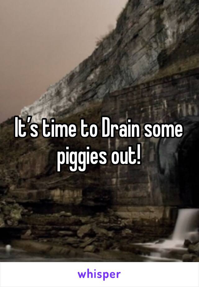 It's time to Drain some piggies out!