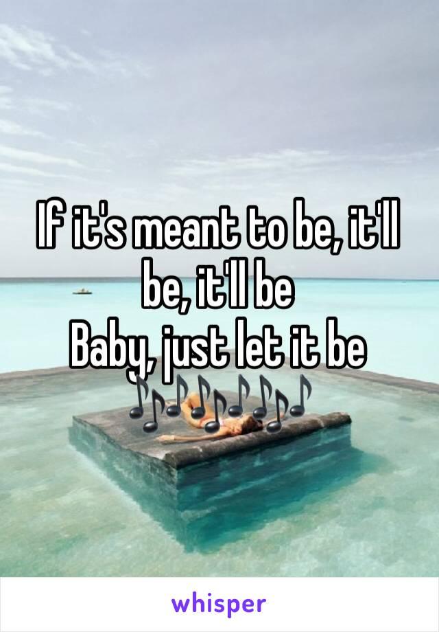 If it's meant to be, it'll be, it'll be Baby, just let it be 🎶🎶🎶
