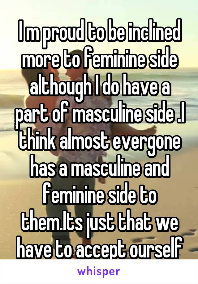 I m proud to be inclined more to feminine side although I do have a part of masculine side .I think almost evergone has a masculine and feminine side to them.Its just that we have to accept ourself
