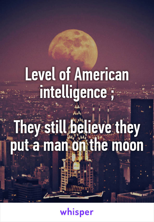 Level of American intelligence ;  They still believe they put a man on the moon