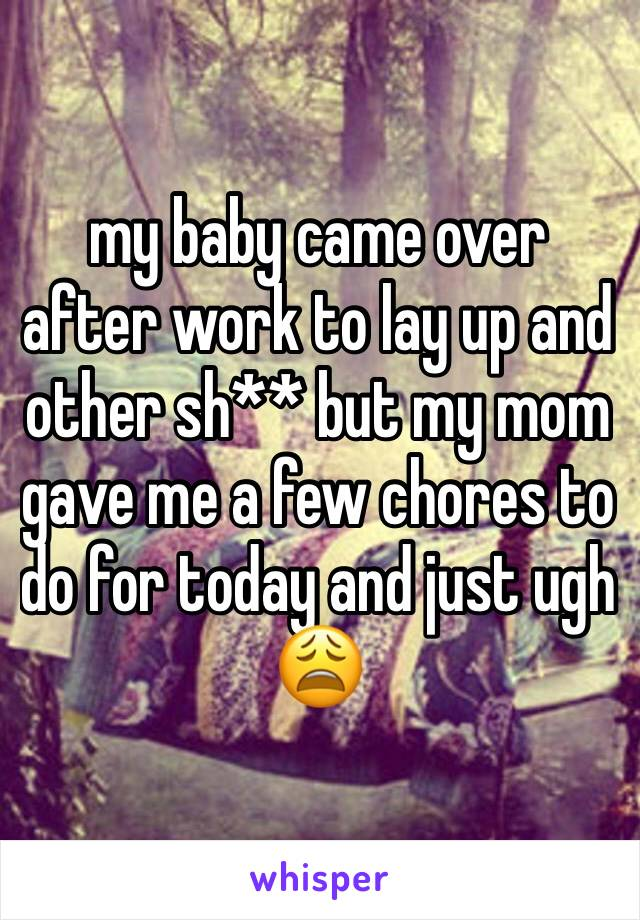 my baby came over after work to lay up and other sh** but my mom  gave me a few chores to do for today and just ugh 😩