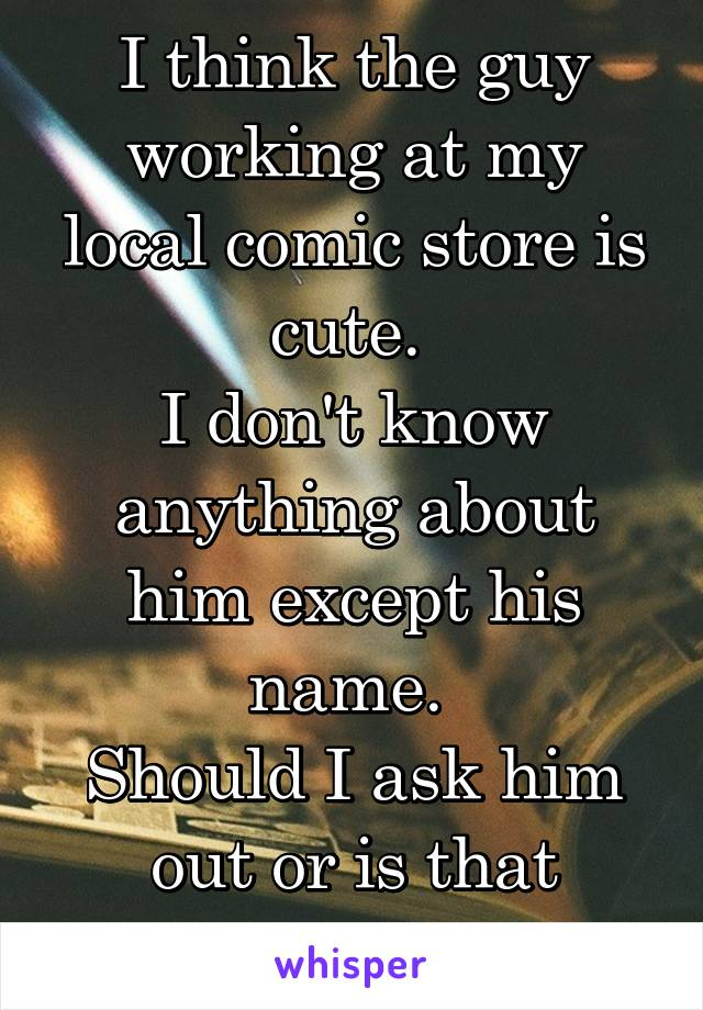 I think the guy working at my local comic store is cute.  I don't know anything about him except his name.  Should I ask him out or is that weird?