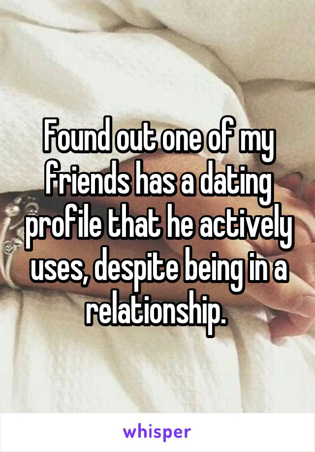 Found out one of my friends has a dating profile that he actively uses, despite being in a relationship.