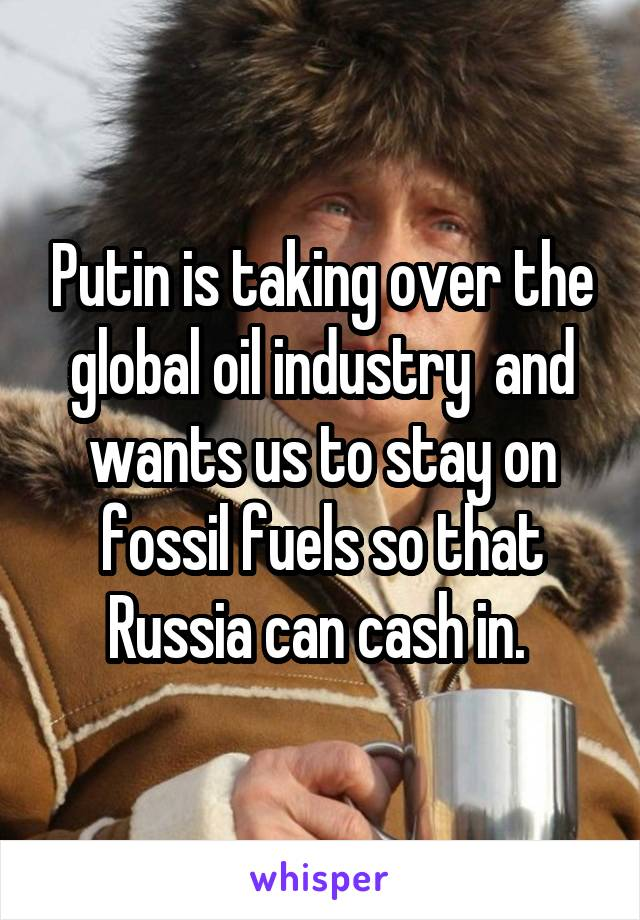 Putin is taking over the global oil industry  and wants us to stay on fossil fuels so that Russia can cash in.