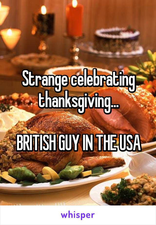 Strange celebrating thanksgiving...  BRITISH GUY IN THE USA