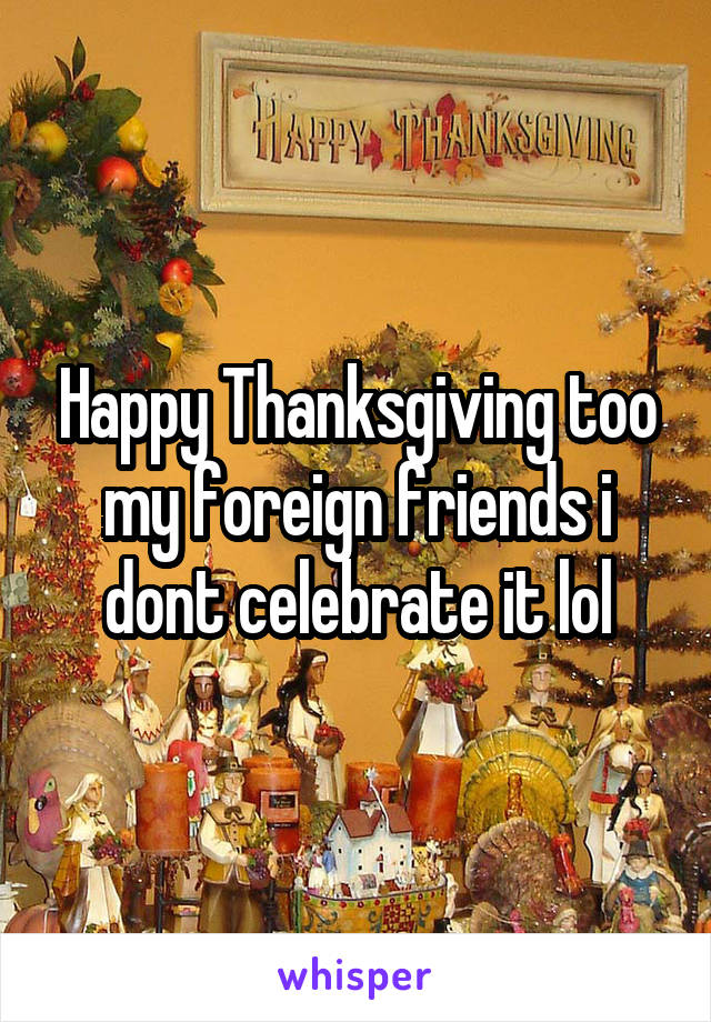 Happy Thanksgiving too my foreign friends i dont celebrate it lol