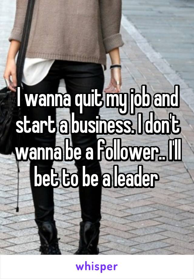 I wanna quit my job and start a business. I don't wanna be a follower.. I'll bet to be a leader