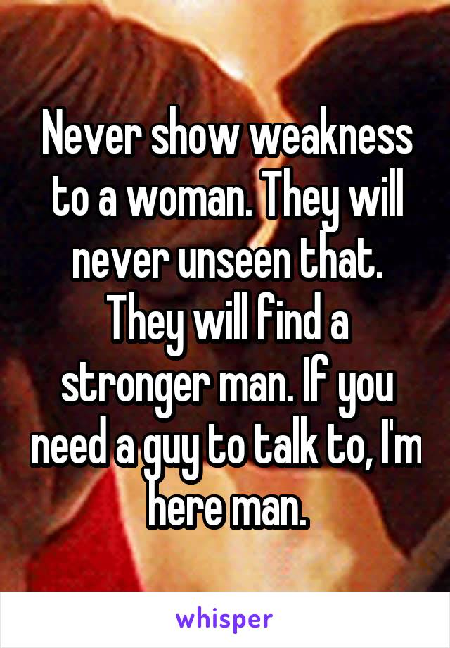 Never show weakness to a woman. They will never unseen that. They will find a stronger man. If you need a guy to talk to, I'm here man.