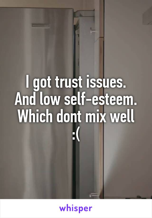 I got trust issues. And low self-esteem. Which dont mix well :(