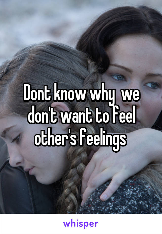 Dont know why  we don't want to feel other's feelings