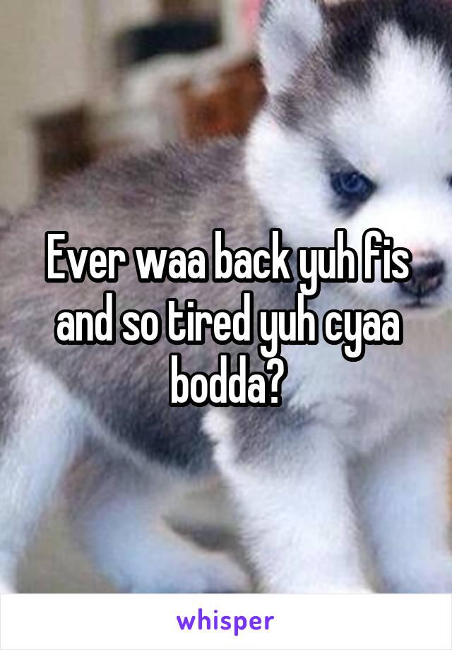 Ever waa back yuh fis and so tired yuh cyaa bodda?