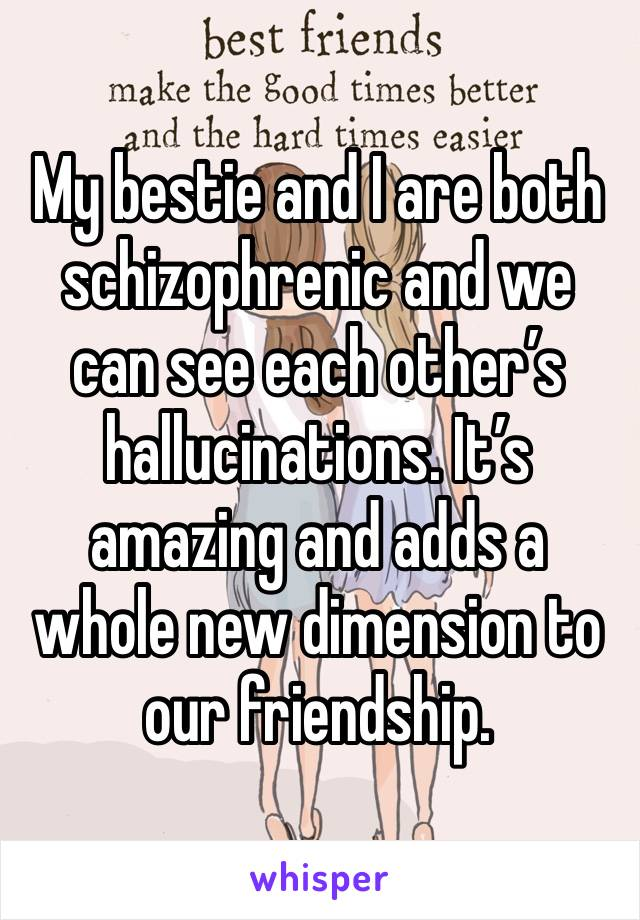My bestie and I are both schizophrenic and we can see each other's hallucinations. It's amazing and adds a whole new dimension to our friendship.