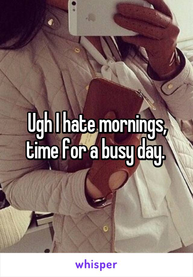 Ugh I hate mornings, time for a busy day.
