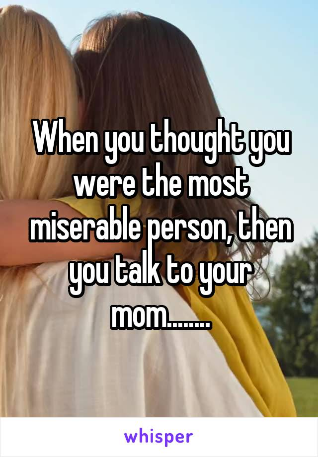 When you thought you were the most miserable person, then you talk to your mom........
