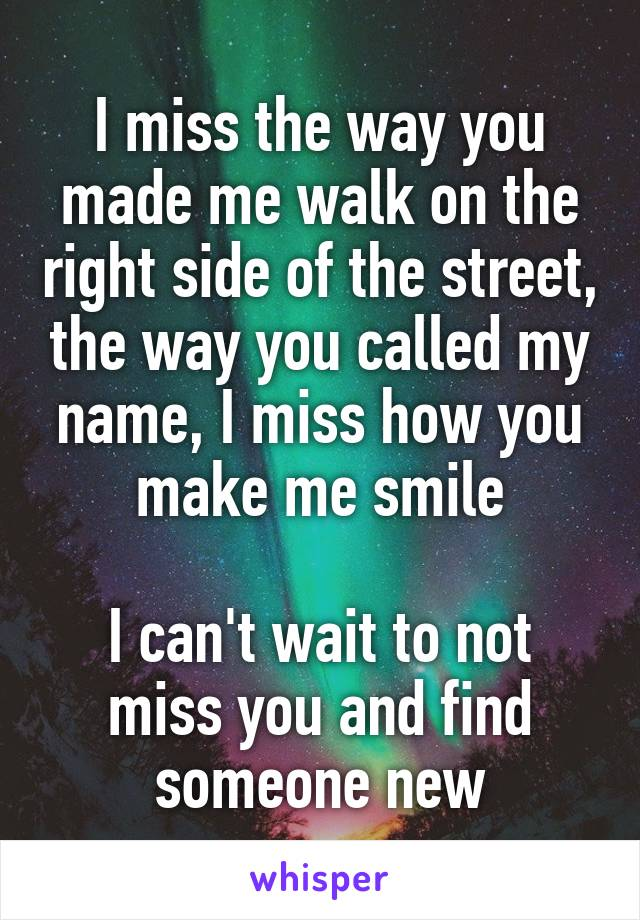 I miss the way you made me walk on the right side of the street, the way you called my name, I miss how you make me smile  I can't wait to not miss you and find someone new