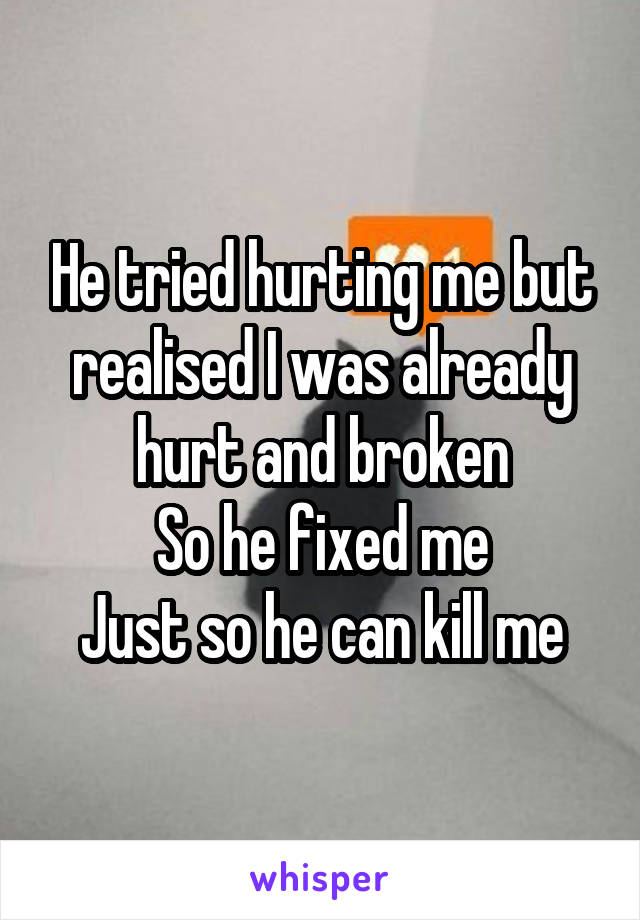 He tried hurting me but realised I was already hurt and broken So he fixed me Just so he can kill me
