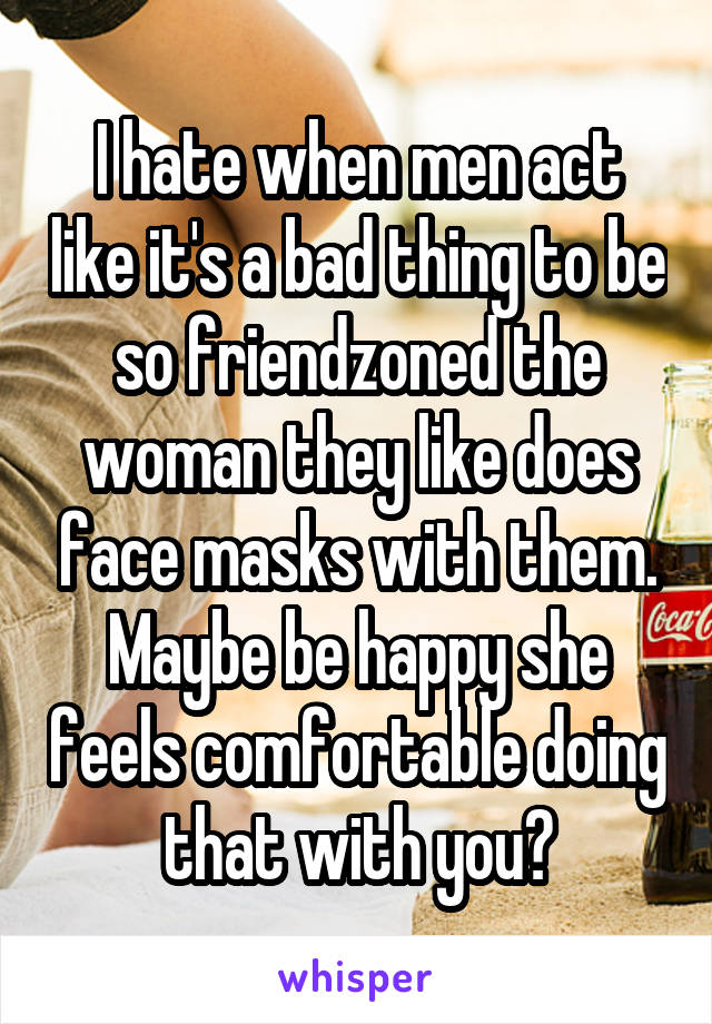 I hate when men act like it's a bad thing to be so friendzoned the woman they like does face masks with them. Maybe be happy she feels comfortable doing that with you?