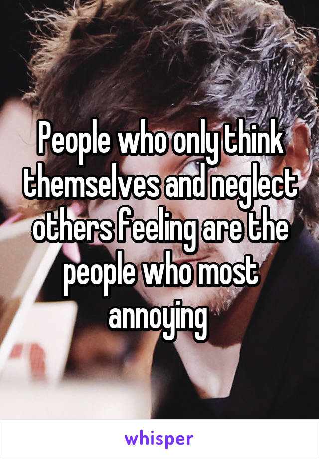 People who only think themselves and neglect others feeling are the people who most annoying