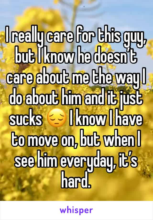 I really care for this guy, but I know he doesn't care about me the way I do about him and it just sucks 😔 I know I have to move on, but when I see him everyday, it's hard.