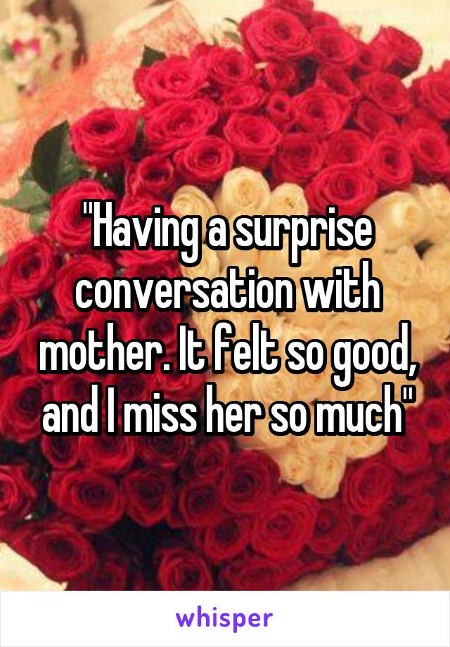 """Having a surprise conversation with mother. It felt so good, and I miss her so much"""