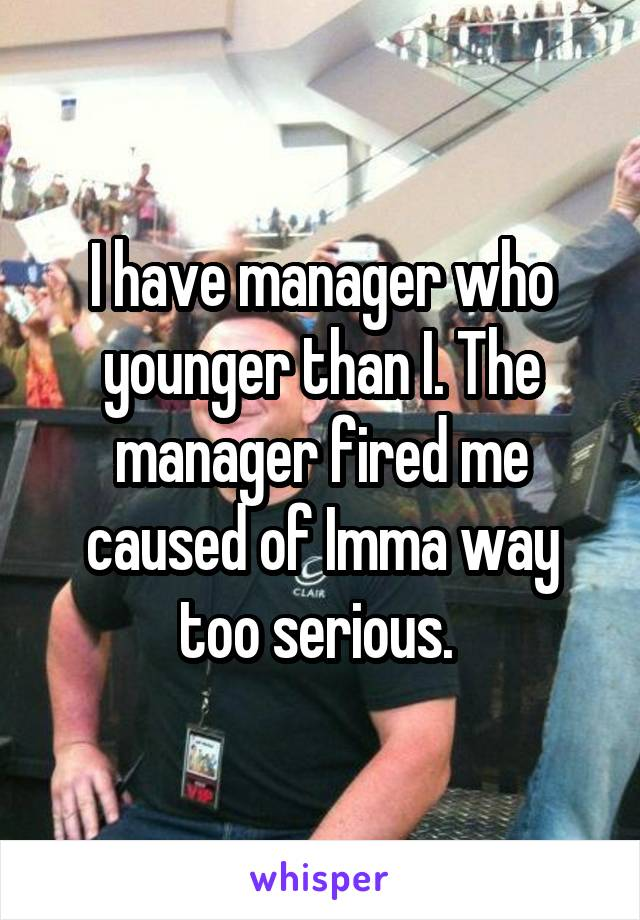 I have manager who younger than I. The manager fired me caused of Imma way too serious.