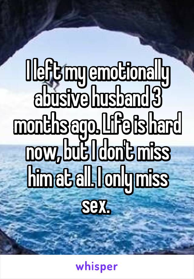I left my emotionally abusive husband 3 months ago. Life is hard now, but I don't miss him at all. I only miss sex.