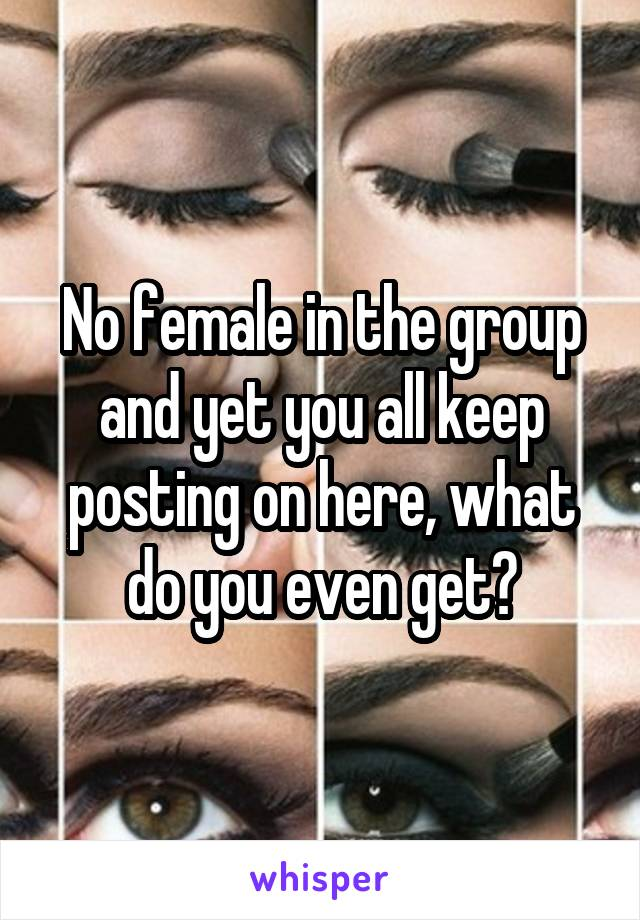 No female in the group and yet you all keep posting on here, what do you even get?