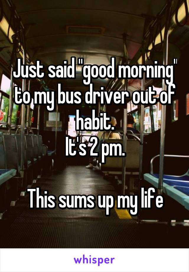 """Just said """"good morning"""" to my bus driver out of habit. It's 2 pm.  This sums up my life"""